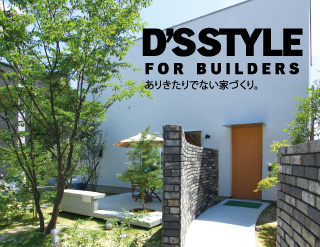 D'S STYLE FOR BUILDERS ありきたりでない家づくり。